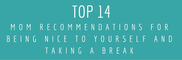 Top fourteen (because why stop at ten-)mom recommendations for being nice to yourself and taking a break.
