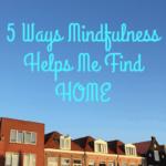 Five Ways Mindfulness Helps Me Find Home
